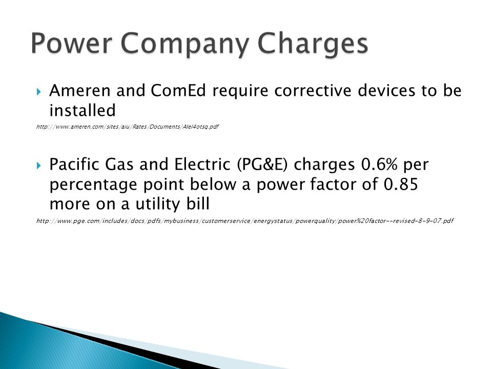 Ameren and ComEd require corrective devices to be installed http://www.ameren.com/sites/aiu/Rates/Documents/AIel4otsq.pdf Pacific Gas and Electric (PG&E) charges 0.6% per percentage point below a power factor of 0.85 more on a utility bill http://www.pge.com/includes/docs/pdfs/mybusiness/customerservice/energystatus/powerquality/power%20factor--revised-8-9-07.pdf