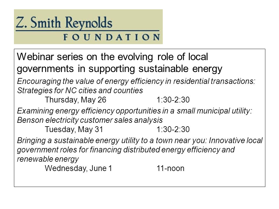 Webinar series on the evolving role of local governments in supporting sustainable energy Encouraging the value of energy efficiency in residential transactions: Strategies for NC cities and counties Thursday, May 261:30-2:30 Examining energy efficiency opportunities in a small municipal utility: Benson electricity customer sales analysis Tuesday, May 311:30-2:30 Bringing a sustainable energy utility to a town near you: Innovative local government roles for financing distributed energy efficiency and renewable energy Wednesday, June 111-noon