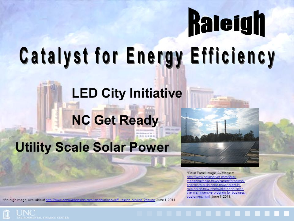 LED City Initiative NC Get Ready Utility Scale Solar Power *Raleigh Image, Available at http://www.onnawebdesign.com/imageupload/Jeff_raleigh_skyline_2art.jpg, June 1, 2011.http://www.onnawebdesign.com/imageupload/Jeff_raleigh_skyline_2art.jpg *Solar Panel image, Available at http://www.solarserver.com/solar- magazine/solar-news/current/progress- energy-to-build-solar-power-plant-in- raleigh-nc-new-photovoltaic-and-solar- thermal-incentive-program-for-business- customers.html, June 1, 2011.