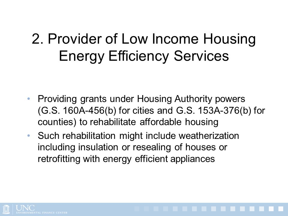 2. Provider of Low Income Housing Energy Efficiency Services Providing grants under Housing Authority powers (G.S. 160A-456(b) for cities and G.S. 153