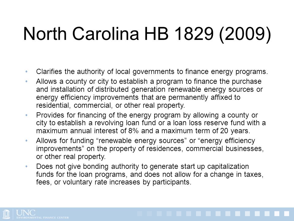 North Carolina HB 1829 (2009) Clarifies the authority of local governments to finance energy programs. Allows a county or city to establish a program