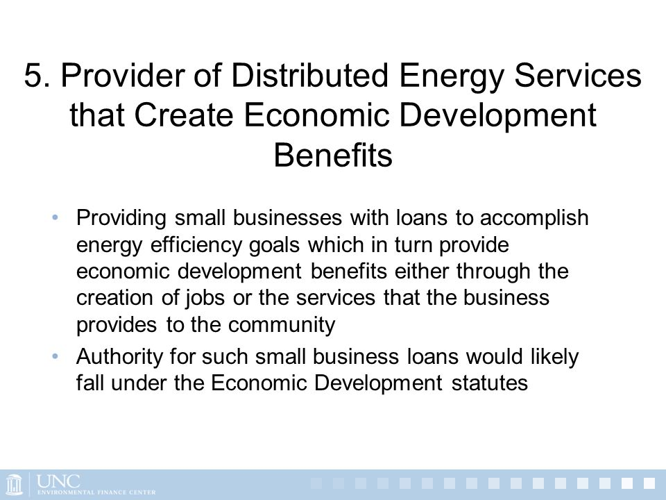 5. Provider of Distributed Energy Services that Create Economic Development Benefits Providing small businesses with loans to accomplish energy effici