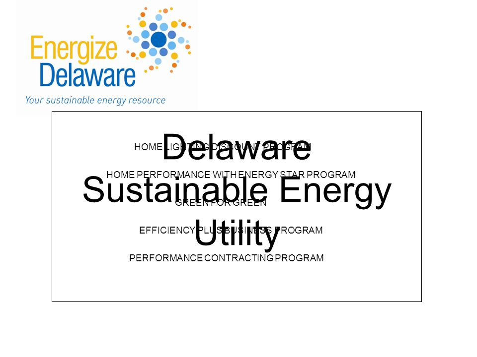 Delaware Sustainable Energy Utility HOME LIGHTING DISCOUNT PROGRAM HOME PERFORMANCE WITH ENERGY STAR PROGRAM GREEN FOR GREEN EFFICIENCY PLUS BUSINESS