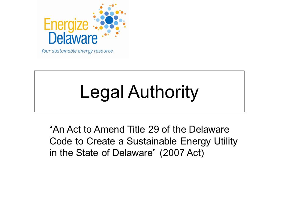 Legal Authority An Act to Amend Title 29 of the Delaware Code to Create a Sustainable Energy Utility in the State of Delaware (2007 Act)