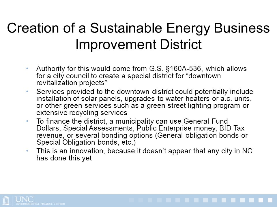 Creation of a Sustainable Energy Business Improvement District Authority for this would come from G.S. §160A-536, which allows for a city council to c