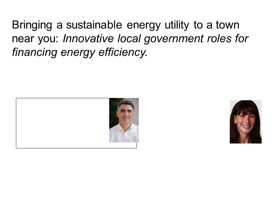 Bringing a sustainable energy utility to a town near you: Innovative local government roles for financing energy efficiency. Jeff Hughes Director Erin