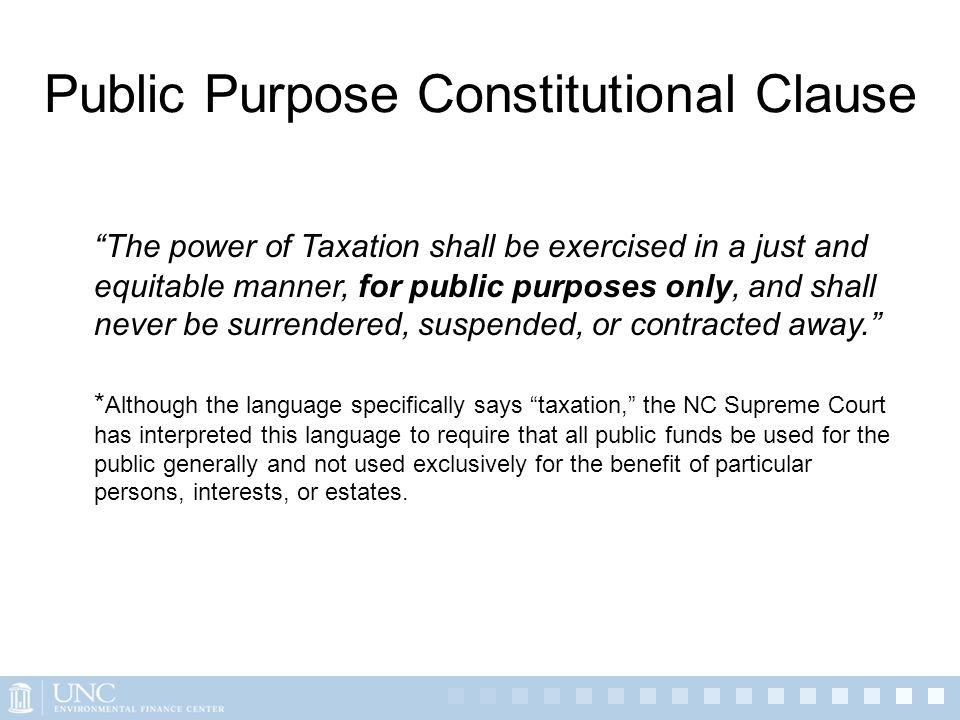 Public Purpose Constitutional Clause The power of Taxation shall be exercised in a just and equitable manner, for public purposes only, and shall neve