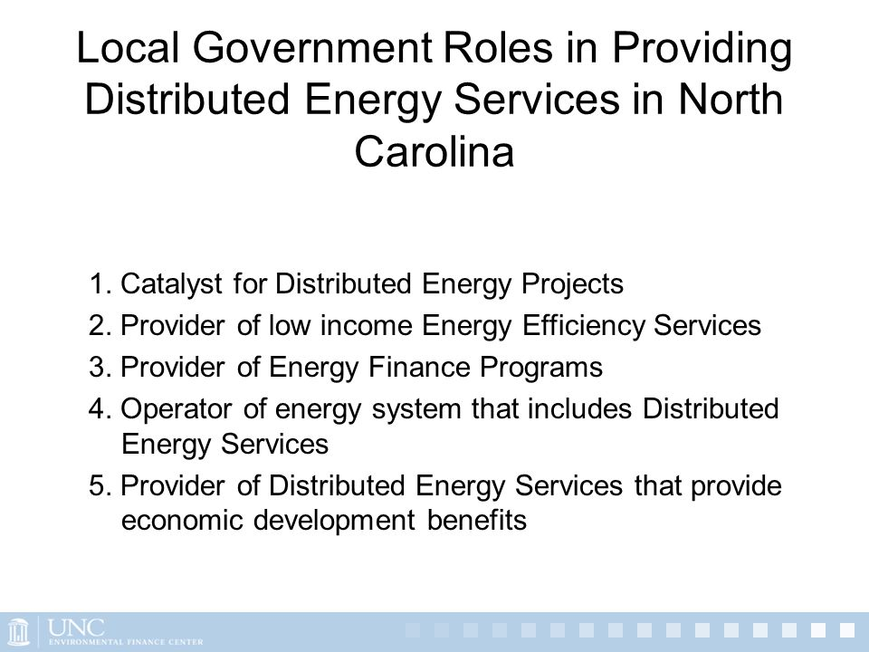 Local Government Roles in Providing Distributed Energy Services in North Carolina 1. Catalyst for Distributed Energy Projects 2. Provider of low incom