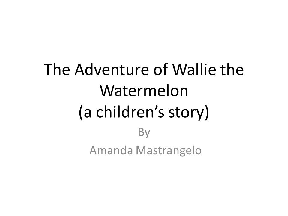 The Adventure of Wallie the Watermelon (a childrens story) By Amanda Mastrangelo