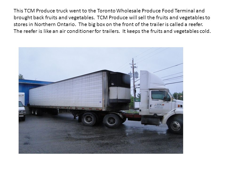 This TCM Produce truck went to the Toronto Wholesale Produce Food Terminal and brought back fruits and vegetables. TCM Produce will sell the fruits an