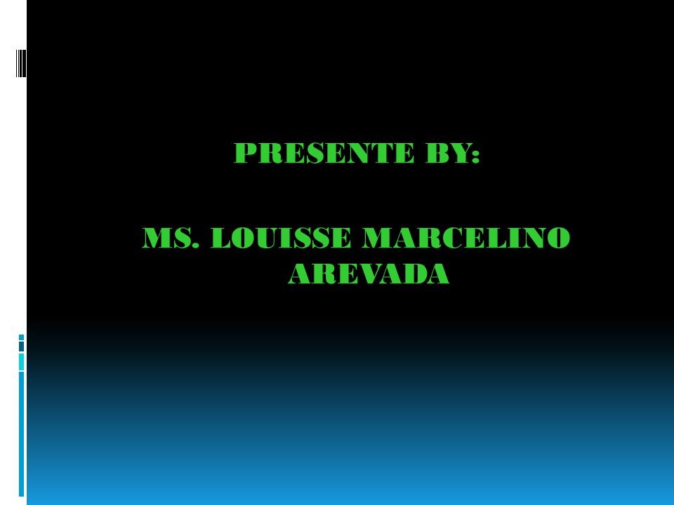 PRESENTE BY: MS. LOUISSE MARCELINO AREVADA