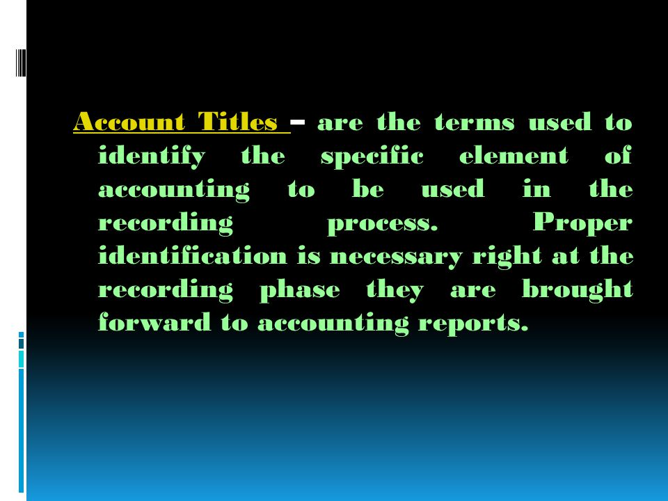 Account Titles Account Titles – are the terms used to identify the specific element of accounting to be used in the recording process.