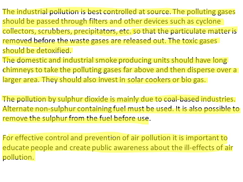 The industrial pollution is best controlled at source. The polluting gases should be passed through filters and other devices such as cyclone collecto
