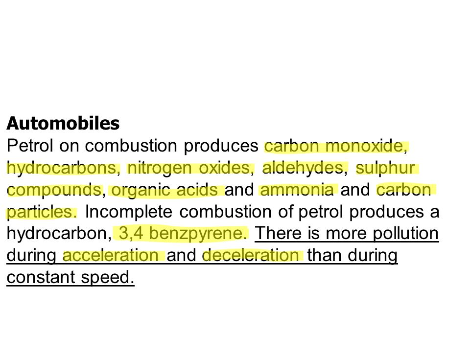 Automobiles Petrol on combustion produces carbon monoxide, hydrocarbons, nitrogen oxides, aldehydes, sulphur compounds, organic acids and ammonia and