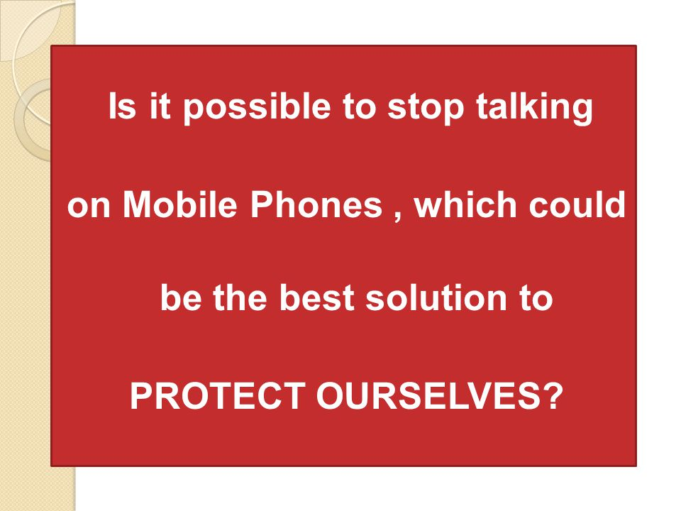 Is it possible to stop talking on Mobile Phones, which could be the best solution to PROTECT OURSELVES?