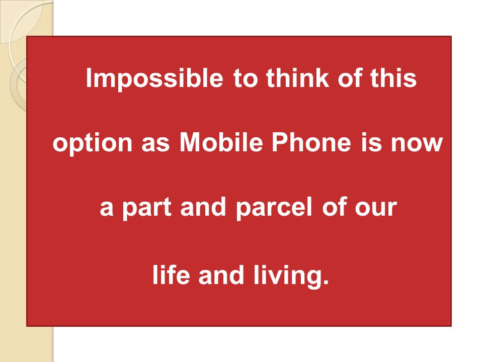 Impossible to think of this option as Mobile Phone is now a part and parcel of our life and living.