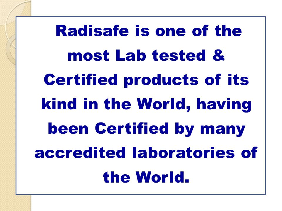 Radisafe is one of the most Lab tested & Certified products of its kind in the World, having been Certified by many accredited laboratories of the World.