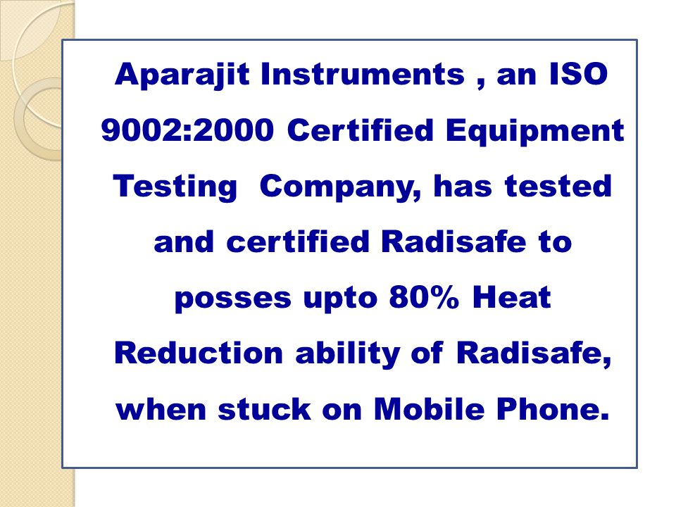 Aparajit Instruments, an ISO 9002:2000 Certified Equipment Testing Company, has tested and certified Radisafe to posses upto 80% Heat Reduction ability of Radisafe, when stuck on Mobile Phone.