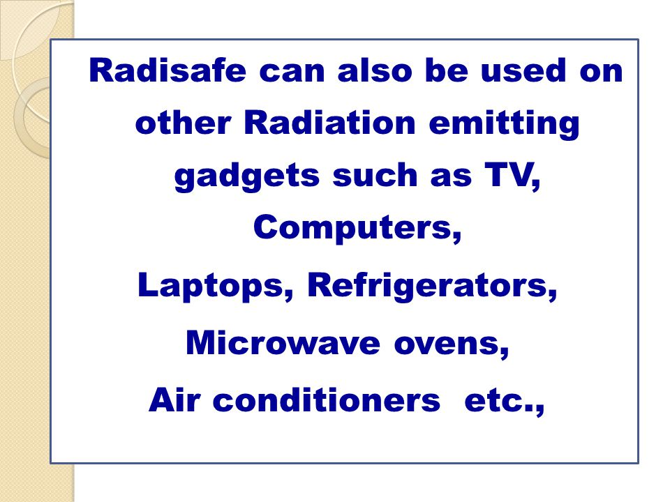 Radisafe can also be used on other Radiation emitting gadgets such as TV, Computers, Laptops, Refrigerators, Microwave ovens, Air conditioners etc.,