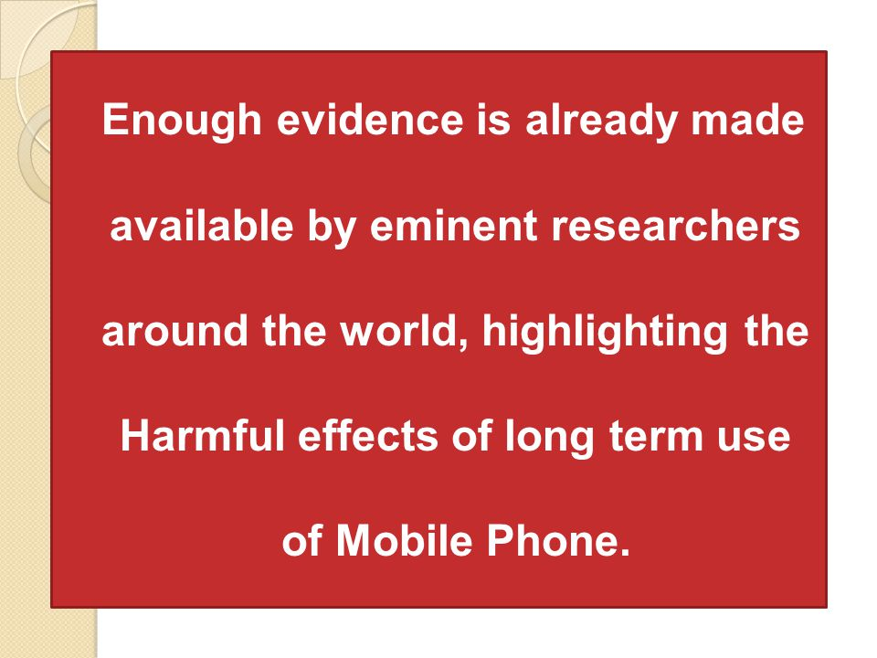 Enough evidence is already made available by eminent researchers around the world, highlighting the Harmful effects of long term use of Mobile Phone.