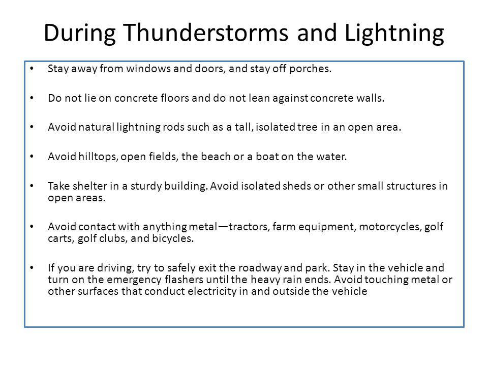 During Thunderstorms and Lightning Stay away from windows and doors, and stay off porches. Do not lie on concrete floors and do not lean against concr