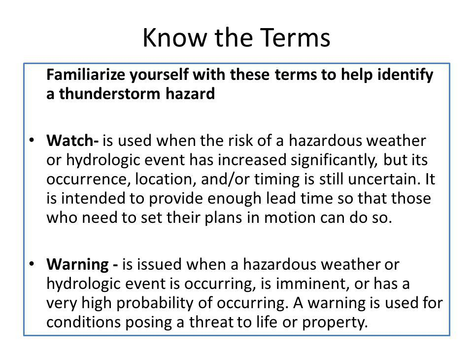 Know the Terms Familiarize yourself with these terms to help identify a thunderstorm hazard Watch- is used when the risk of a hazardous weather or hyd