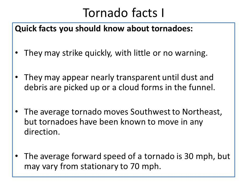 Tornado facts I Quick facts you should know about tornadoes: They may strike quickly, with little or no warning. They may appear nearly transparent un