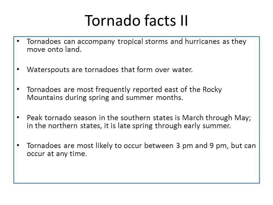 Tornado facts II Tornadoes can accompany tropical storms and hurricanes as they move onto land. Waterspouts are tornadoes that form over water. Tornad