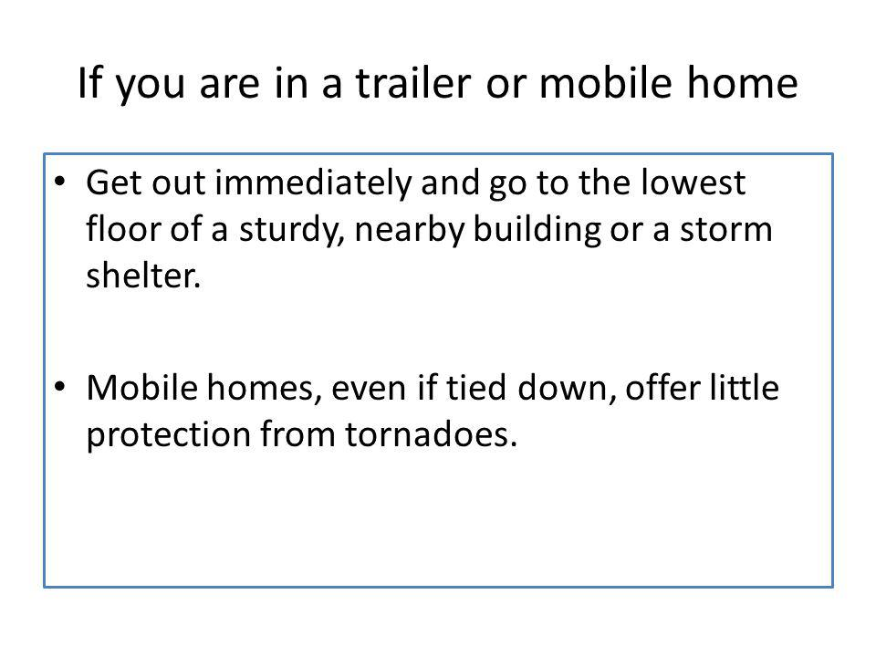 If you are in a trailer or mobile home Get out immediately and go to the lowest floor of a sturdy, nearby building or a storm shelter. Mobile homes, e