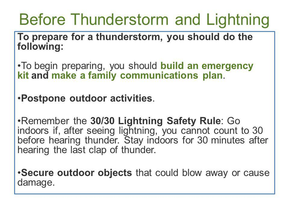 Before Thunderstorm and Lightning Get inside a home, building, or hard top automobile (not a convertible).