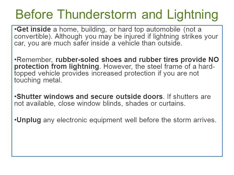Before Thunderstorm and Lightning Get inside a home, building, or hard top automobile (not a convertible). Although you may be injured if lightning st