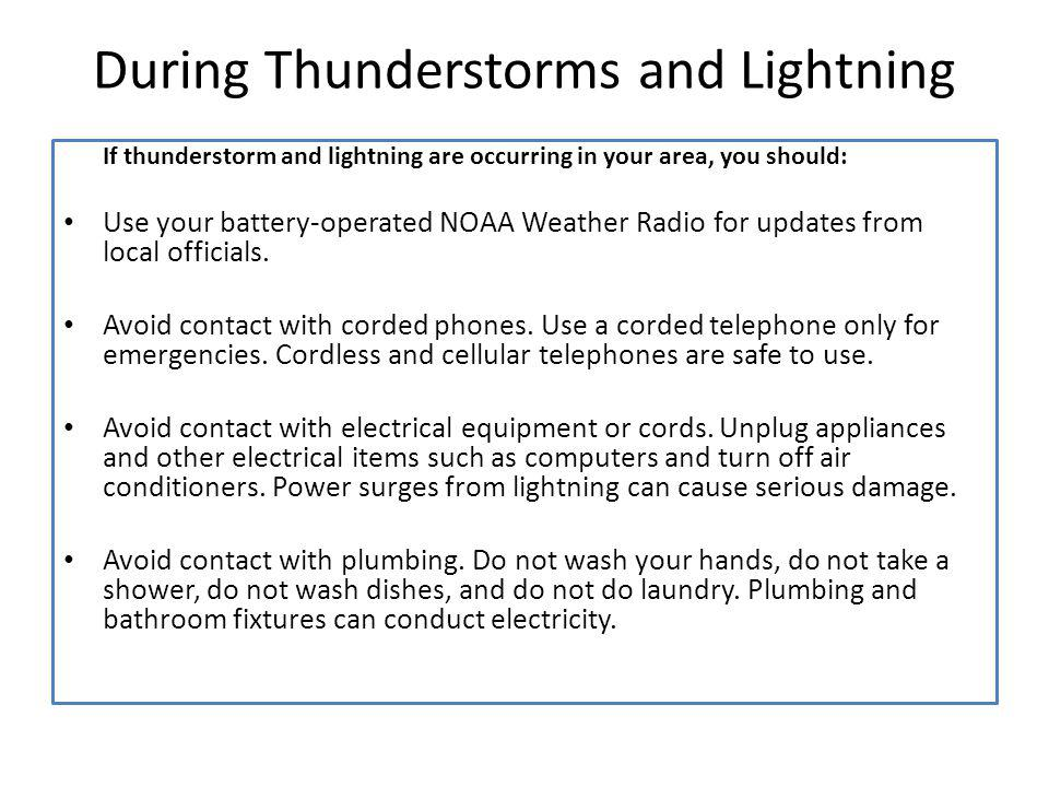 During Thunderstorms and Lightning If thunderstorm and lightning are occurring in your area, you should: Use your battery-operated NOAA Weather Radio