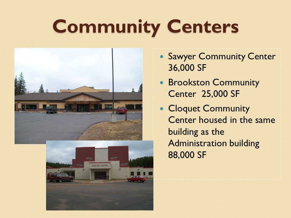 Community Centers Sawyer Community Center 36,000 SF Brookston Community Center 25,000 SF Cloquet Community Center housed in the same building as the Administration building 88,000 SF