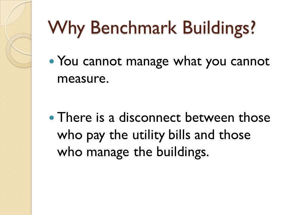 Why Benchmark Buildings? You cannot manage what you cannot measure. There is a disconnect between those who pay the utility bills and those who manage