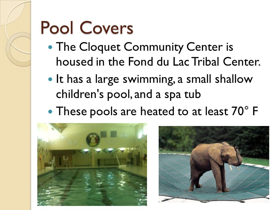 Pool Covers The Cloquet Community Center is housed in the Fond du Lac Tribal Center. It has a large swimming, a small shallow children's pool, and a s