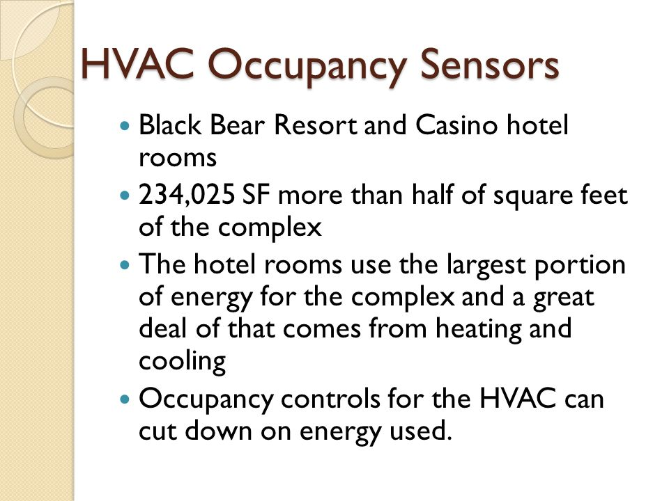 HVAC Occupancy Sensors Black Bear Resort and Casino hotel rooms 234,025 SF more than half of square feet of the complex The hotel rooms use the largest portion of energy for the complex and a great deal of that comes from heating and cooling Occupancy controls for the HVAC can cut down on energy used.
