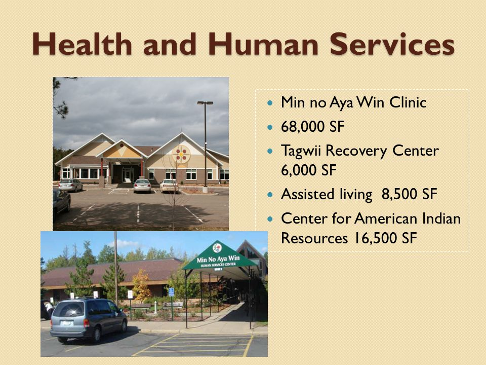 Health and Human Services Min no Aya Win Clinic 68,000 SF Tagwii Recovery Center 6,000 SF Assisted living 8,500 SF Center for American Indian Resources 16,500 SF