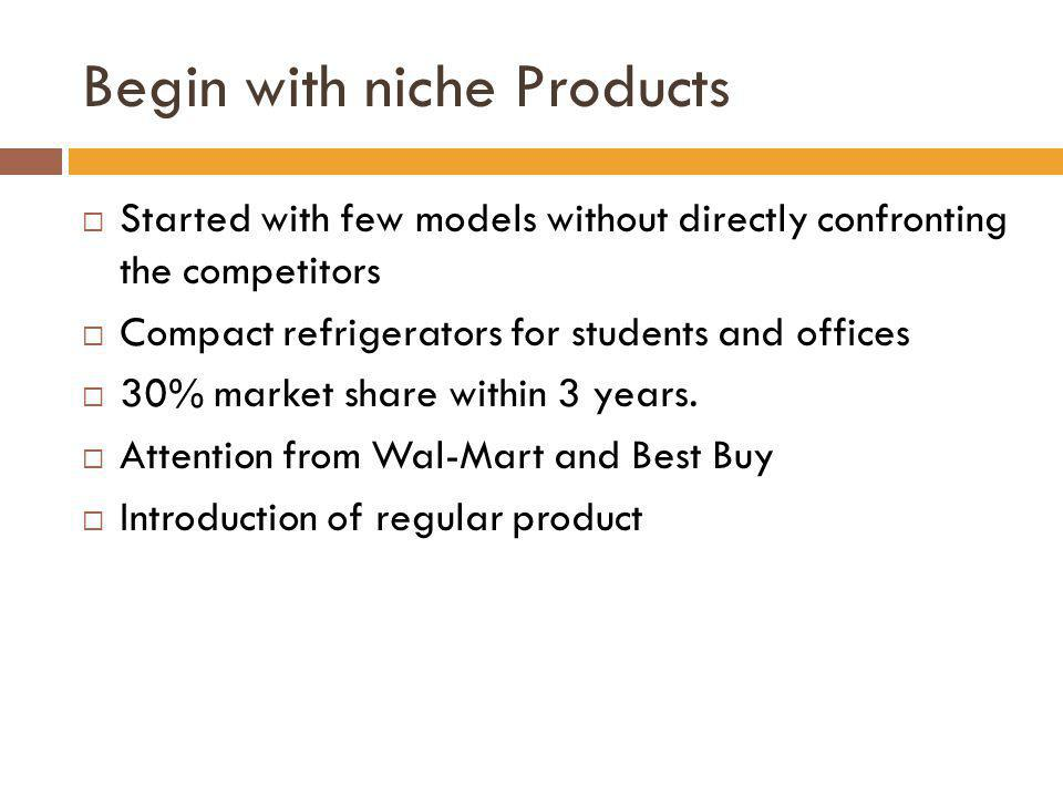 Begin with niche Products Started with few models without directly confronting the competitors Compact refrigerators for students and offices 30% mark