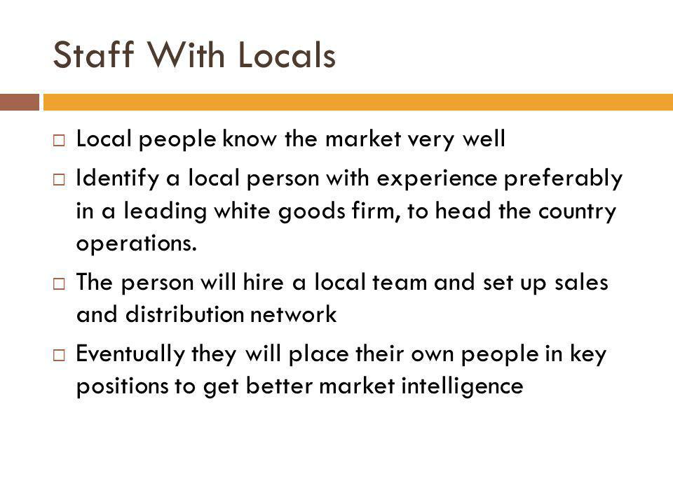 Staff With Locals Local people know the market very well Identify a local person with experience preferably in a leading white goods firm, to head the
