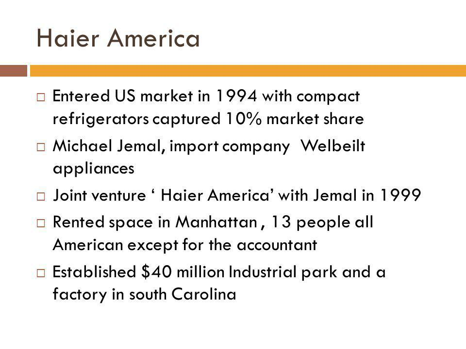 Haier America Entered US market in 1994 with compact refrigerators captured 10% market share Michael Jemal, import company Welbeilt appliances Joint v