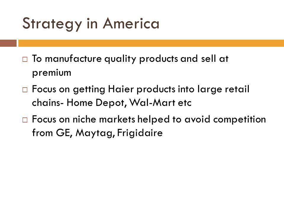 Strategy in America To manufacture quality products and sell at premium Focus on getting Haier products into large retail chains- Home Depot, Wal-Mart