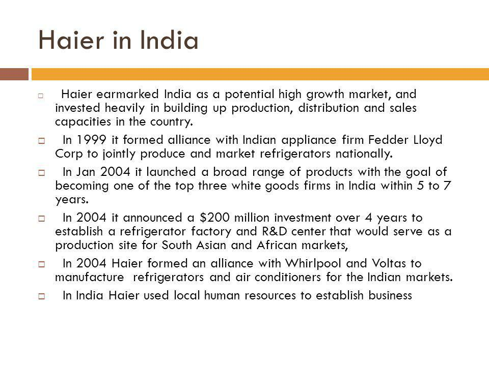 Haier in India Haier earmarked India as a potential high growth market, and invested heavily in building up production, distribution and sales capacit