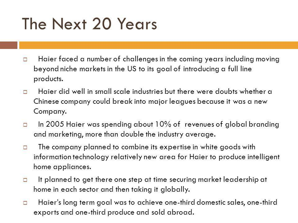 The Next 20 Years Haier faced a number of challenges in the coming years including moving beyond niche markets in the US to its goal of introducing a