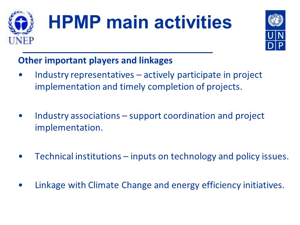HPMP main activities Other important players and linkages Industry representatives – actively participate in project implementation and timely completion of projects.