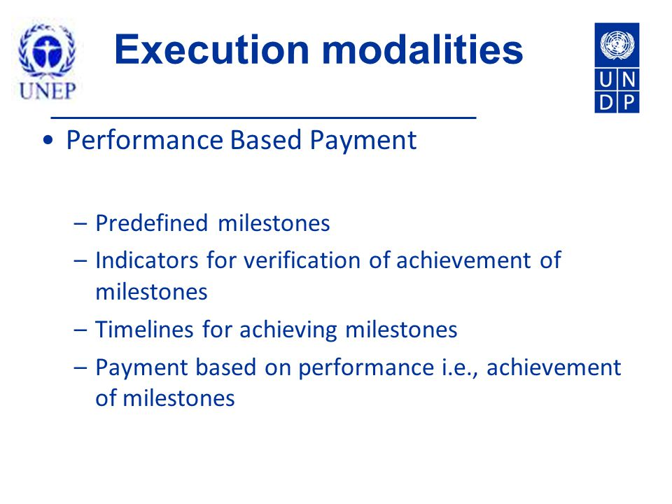 Execution modalities Performance Based Payment –Predefined milestones –Indicators for verification of achievement of milestones –Timelines for achieving milestones –Payment based on performance i.e., achievement of milestones