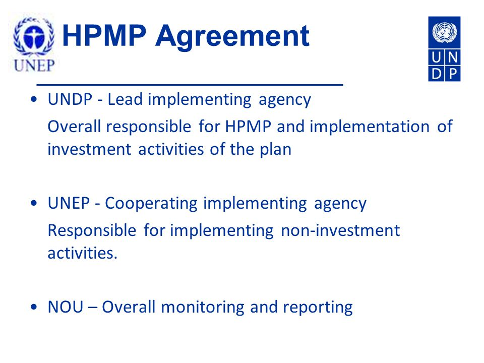 HPMP Agreement UNDP - Lead implementing agency Overall responsible for HPMP and implementation of investment activities of the plan UNEP - Cooperating implementing agency Responsible for implementing non-investment activities.