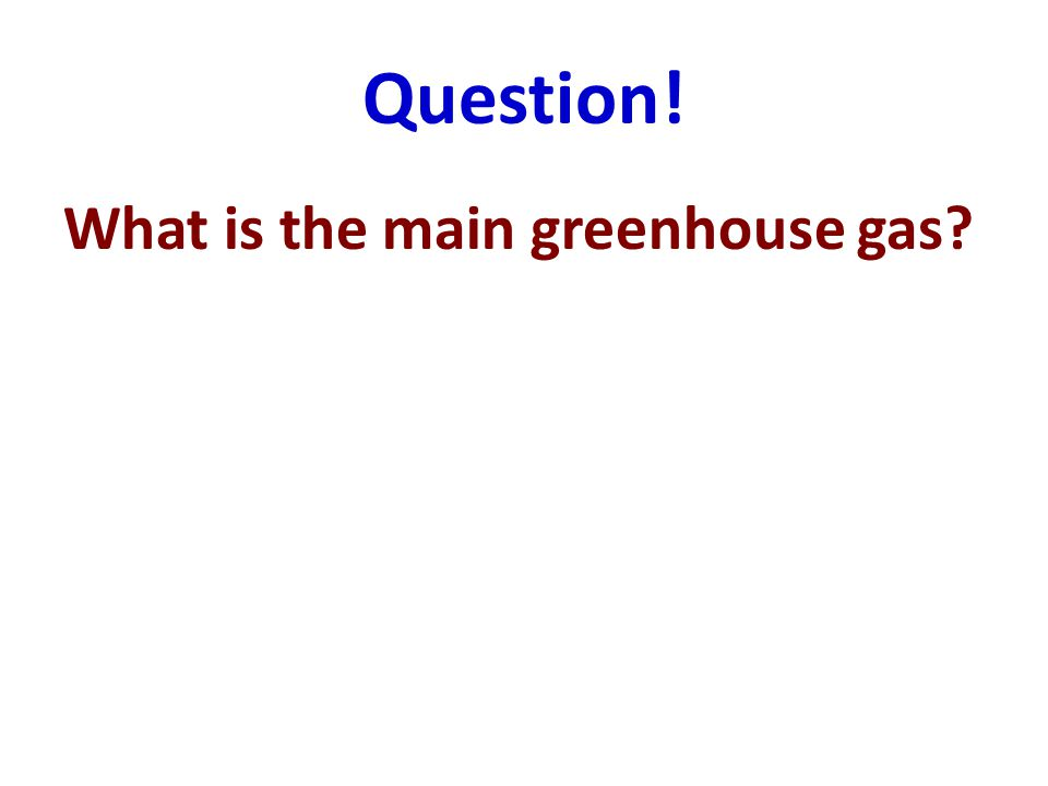 Question! What is the main greenhouse gas?
