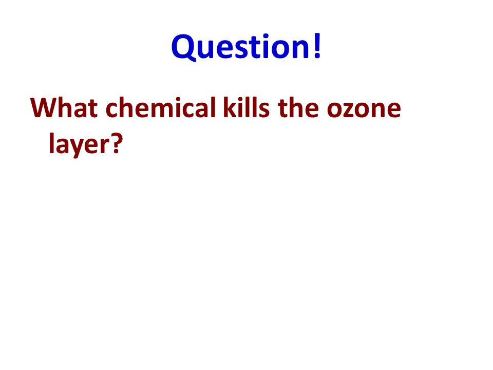 Question! What chemical kills the ozone layer?