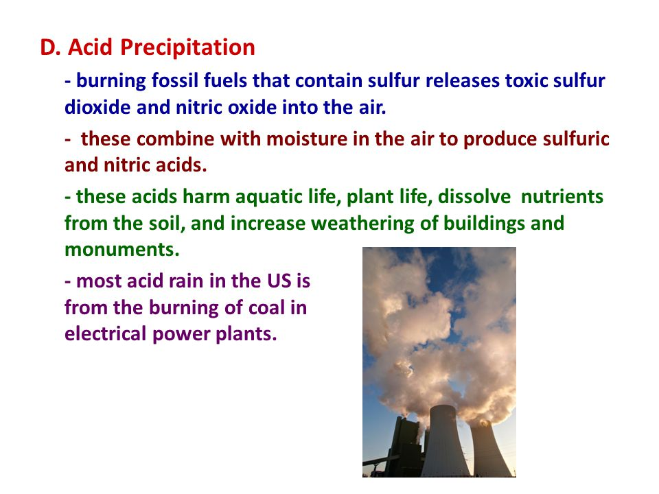 D. Acid Precipitation - burning fossil fuels that contain sulfur releases toxic sulfur dioxide and nitric oxide into the air. - these combine with moi