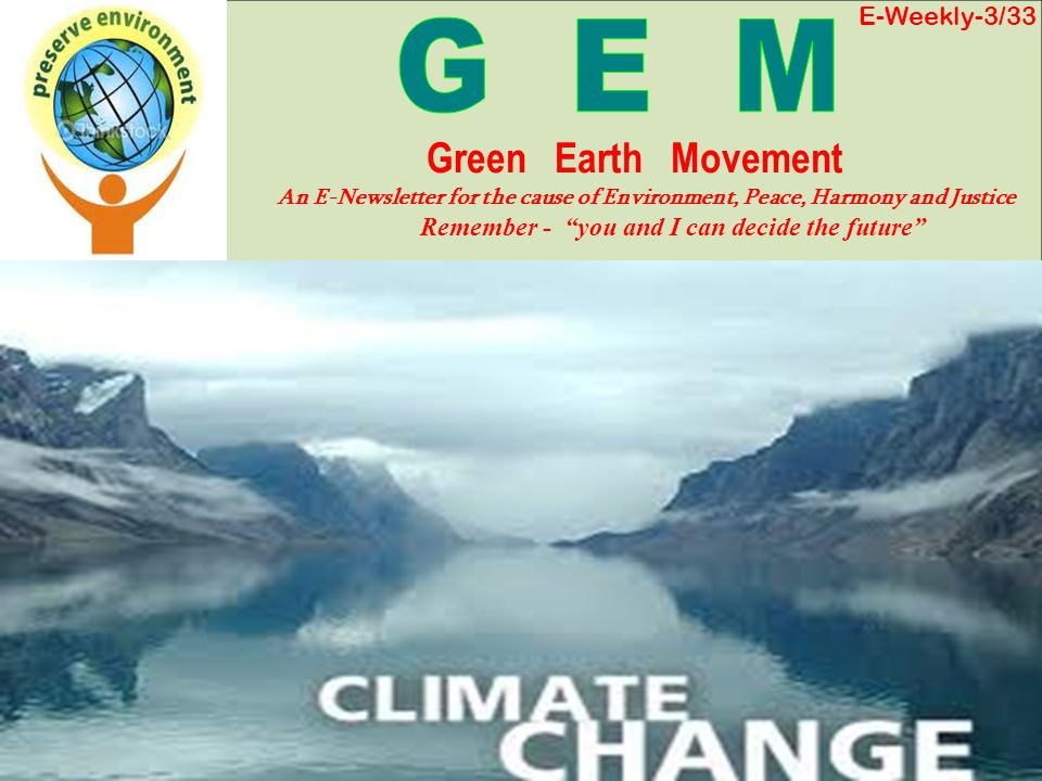 E-Weekly-3/33 Green Earth Movement An E-Newsletter for the cause of Environment, Peace, Harmony and Justice Remember - you and I can decide the future
